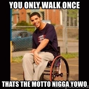 Wheelchair Jimmy - You only walk once thats the motto nigga yowo