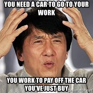 Jackie Chan - you need a car to go to your work you work to pay off the car you've just buy