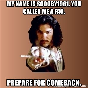 Prepare To Die - my name is Scooby1961. you called me a fag. prepare for comeback.