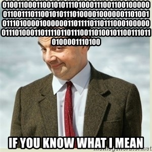MR bean - 01001100011001010111010001110011001000000110011101100101011101000010000001101001011101000010000001101111011011100010000001110100011011110110111001101001011001110110100001110100 IF YOU KNOW WHAT I MEAN