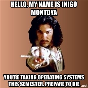 Prepare To Die - hello, my name is inigo montoya you're taking operating systems this semester. prepare to die