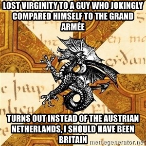 History Major Heraldic Beast - lost virginity to a guy who jokingly compared himself to the grand armée  turns out instead of the Austrian netherlands, I should have been britain