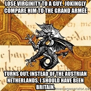 History Major Heraldic Beast - Lose virginity to a guy.  Jokingly compare him to the Grand Armée Turns out, instead of the Austrian netherlands, I should have been Britain.