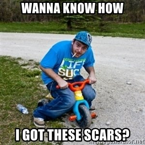 Thug Life on a Trike - Wanna know how i got these scars?