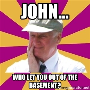 Mr.Lloyd - john... who let you out of the basement?