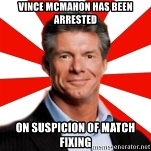 Vince McMahon Logic - vince mcmahon has been arrested on suspicion of match fixing