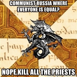 History Major Heraldic Beast - communist russia where everyone is equal? nope.kill all the priests