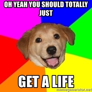 Advice Dog - oh yeah you should totally just  get a life