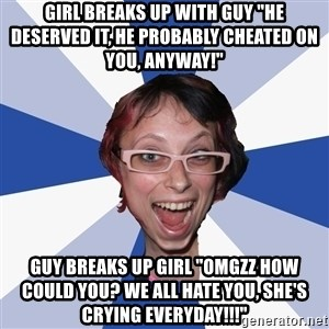 """Annoying Facebook Girl - girl breaks up with guy """"he deserved it, he probably cheated on you, anyway!"""" Guy breaks up girl """"OMGZZ how could you? we all hate you, she's crying everyday!!!"""""""