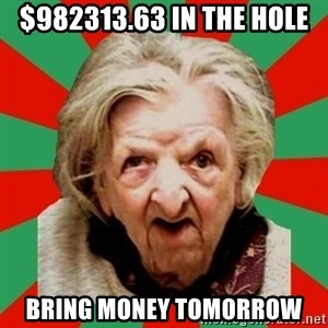 Crazy Old Lady - $982313.63 in the hole bring money tomorrow