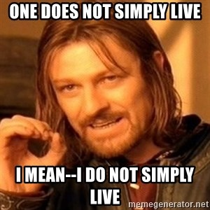 One Does Not Simply - ONE does not simply live i mean--i do not simply live