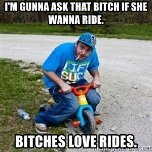 Thug Life on a Trike - i'm gunna ask that bitch if she wanna ride. bitches love rides.