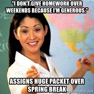 "Unhelpful High School Teacher - ""I don't give homework over weekends because i'm generous."" Assigns huge packet over spring break"