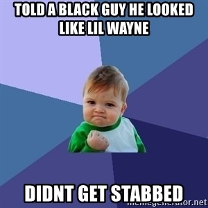 Success Kid - told a black guy he looked like lil wayne didnt get stabbed