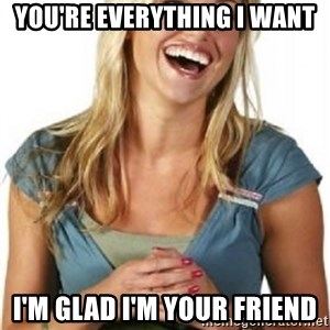 Friend Zone Fiona - You're everything i want I'm glad i'm your friend