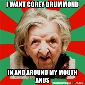 Crazy Old Lady - I WANT COREY DRUMMOND IN AND AROUND MY MOUTH ANUS