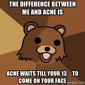 Pedobear - the difference between               me and acne is acne waits till your 13     to come on your face
