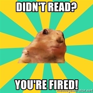 Dramatic Chipmunk - didn't read? you're FIRED!