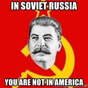 Stalin Says - In soviet russia you are not in america