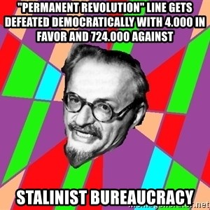 "Trotsky Want a Cracker - ""Permanent revolution"" Line gets defeated democratically with 4.000 in favor and 724.000 against stalinist bureaucracy"