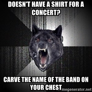 Insanity Wolf - doesn't have a shirt for a concert? carve the name of the band on your chest