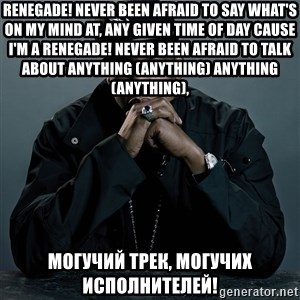 Jay Z problem - RENEGADE! Never been afraid to say what's on my mind at, any given time of day Cause I'm a RENEGADE! Never been afraid to talk about anything (ANYTHING) anything (ANYTHING),  Могучий трек, Могучих исполнителей!