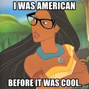 Hipster Pocahontas - I was american before it was cool.