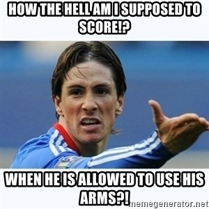 Fernando Torres - HOW THE HELL AM I SUPPOSED TO SCORE!? When he is allowed to use his arms?!