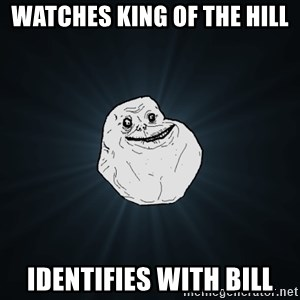Forever Alone - Watches King of the Hill Identifies with Bill