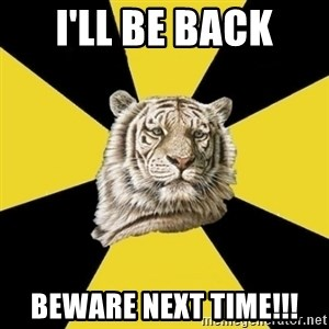 Wise Tiger - I'LL Be Back BEWARE NEXT TIME!!!