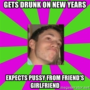 Absent-minded Looch  - gets drunk on new years expects pussy from friend's girlfriend