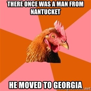 Anti Joke Chicken - there once was a man from nantucket he moved to georgia