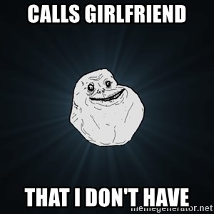 Forever Alone - Calls girlfriend that i don't have