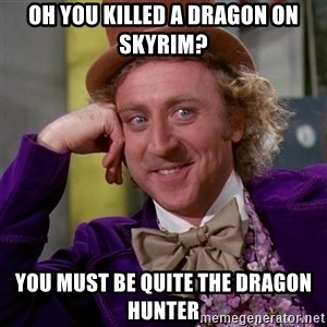 Willy Wonka - Oh you killed a dragon on skyrim? you must be quite the dragon hunter