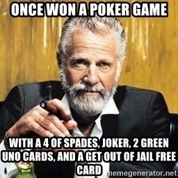 The Most Interesting Man In The World - Once won a poker game with a 4 of spades, joker, 2 green uno cards, and a get out of jail free card