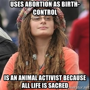 College Liberal - uses abortion as birth-control Is an animal activist because all life is sacred