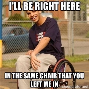 Drake Wheelchair - I'll be right here  in the same chair that you left me in