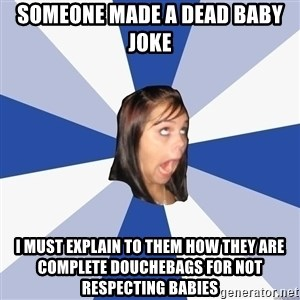 Annoying Facebook Girl - someone made a dead baby joke i must explain to them how they are complete douchebags for not respecting babies