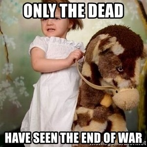 Horse Girl - only the dead HAVE SEEN THE END OF WAR