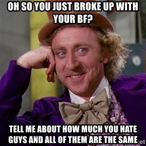 Willy Wonka - Oh so you just broke up with your bf? tell me about how much you hate guys and all of them are the same