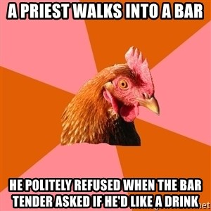 Anti Joke Chicken - a priest walks into a bar he POLITELY refused when the bar tender asked if he'd like a drink