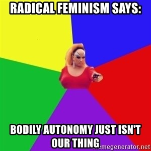 Privilege Denying Tranny - RADICAL FEMINISM says: bodily autonomy just isn't our thing