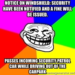 Trollface - notice on windshield: security have been notified and a fine will be issued.  passes incoming security patrol car while driving out of the carpark