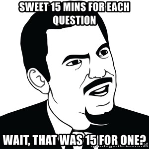 Are you serious face  - SWeet 15 mins for each question wait, that was 15 for one?