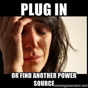 First World Problems - PLUG IN OR FIND ANOTHER POWER SOURCE