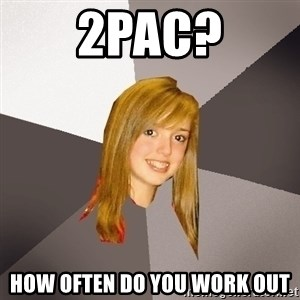 Musically Oblivious 8th Grader - 2pac? HOW OFTEN DO YOU WORK OUT