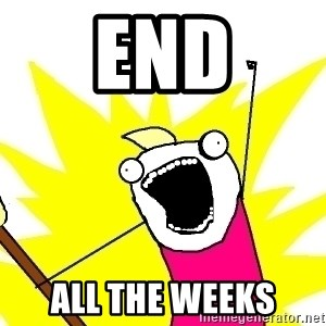 X ALL THE THINGS - END ALL THE WEEKS