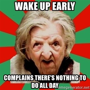 Crazy Old Lady - Wake up early complains there's nothing to do all day