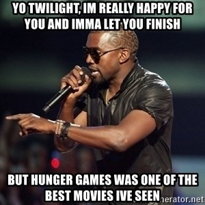 Kanye - yo twilight, im really happy for you and imma let you finish but hunger games was one of the best movies ive seen