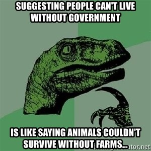 Philosoraptor - Suggesting people can't live without government  is like saying animals couldn't survive without farms...